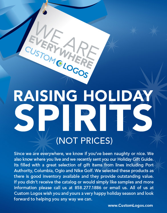 Raising Holiday Spirits Not Prices Since we are everywhere, we know if you've been naughty or nice. We also know where you live and we recently sent you our Holiday Gift Guide. Its filled with a great selection of gift items from lines including Port Authority, Columbia, Ogio and Nike Golf. We selected these products as there is good inventory available and they provide outstanding value. If you didn't receive the catalog or would simply like samples and more information please call us at 858.277.1886 or email us. All of us at Custom Logos wish you and yours a very happy holiday season and look forward to helping you any way we can.